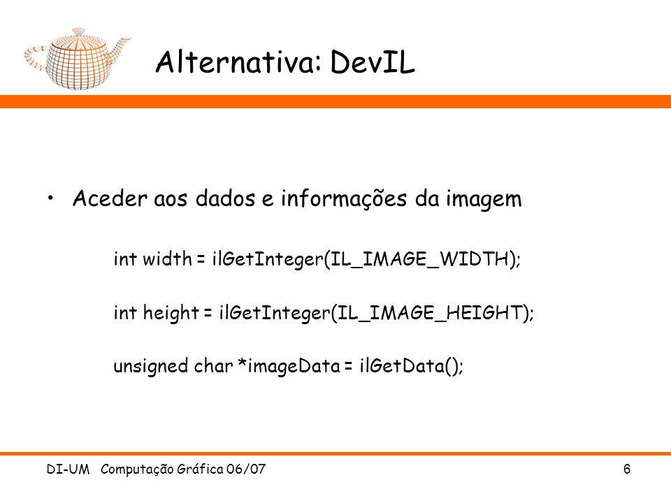 DI-UM Computação Gráfica 06/07 6 Alternativa: DevIL Aceder aos dados e informações da imagem int width = ilGetInteger(IL_IMAGE_WIDTH); int height = il