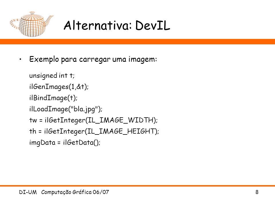 DI-UM Computação Gráfica 06/07 8 Alternativa: DevIL Exemplo para carregar uma imagem: unsigned int t; ilGenImages(1,&t); ilBindImage(t); ilLoadImage(