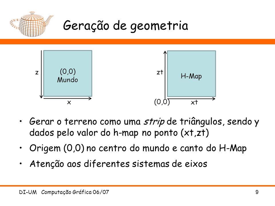 Geração de geometria for (z=0 ; z < MapL-1 ; z++) { glBegin(GL_TRIANGLE_STRIP); for (x=0 ; x < MapW ; x++) { glVertex3f (x0+x, Map[x][z+1], z0-(z+1)); glVertex3f (x0+x, Map[x][z], z0-z); } glEnd(); } DI-UM Computação Gráfica 06/07 10 (0,0) Mundo x z H-Map xt zt (0,0)