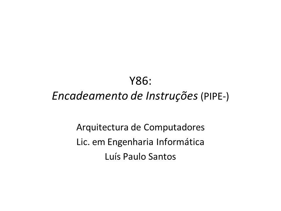 Y86: Encadeamento de Instruções (PIPE-) Arquitectura de Computadores Lic. em Engenharia Informática Luís Paulo Santos