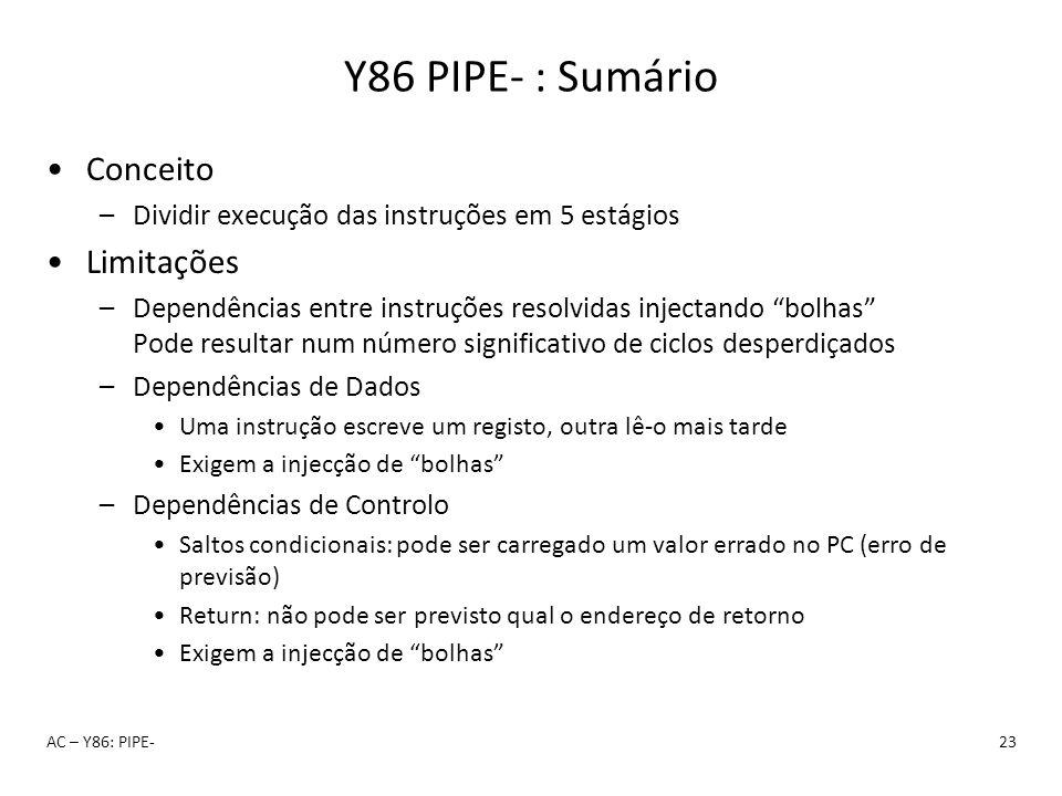 Y86 PIPE- : Sumário AC – Y86: PIPE-23 Conceito –Dividir execução das instruções em 5 estágios Limitações –Dependências entre instruções resolvidas inj