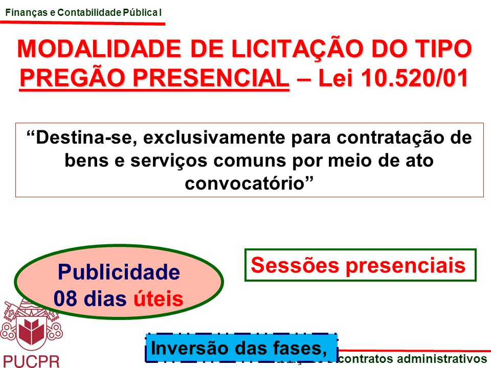 Finanças e Contabilidade Pública I Licitações e contratos administrativos MODALIDADE DE LICITAÇÃO DO TIPO PREGÃO PRESENCIAL – Lei 10.520/01 Destina-se