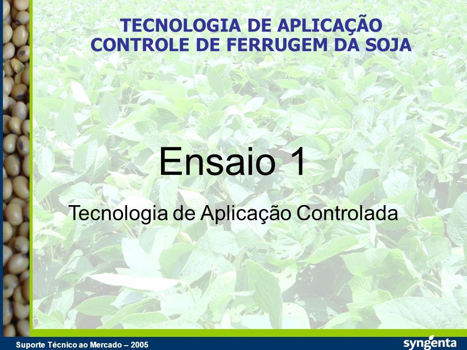 Suporte Técnico ao Mercado – 2004 Suporte Técnico ao Mercado – 2005 TECNOLOGIA DE APLICAÇÃO CONTROLE DE FERRUGEM DA SOJA Ensaio 1 Tecnologia de Aplica