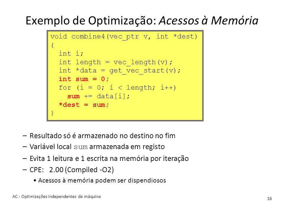 Exemplo de Optimização: Acessos à Memória 16 –Resultado só é armazenado no destino no fim –Variável local sum armazenada em registo –Evita 1 leitura e 1 escrita na memória por iteração –CPE: 2.00 (Compiled -O2) Acessos à memória podem ser dispendiosos void combine4(vec_ptr v, int *dest) { int i; int length = vec_length(v); int *data = get_vec_start(v); int sum = 0; for (i = 0; i < length; i++) sum += data[i]; *dest = sum; } AC - Optimizações independentes da máquina