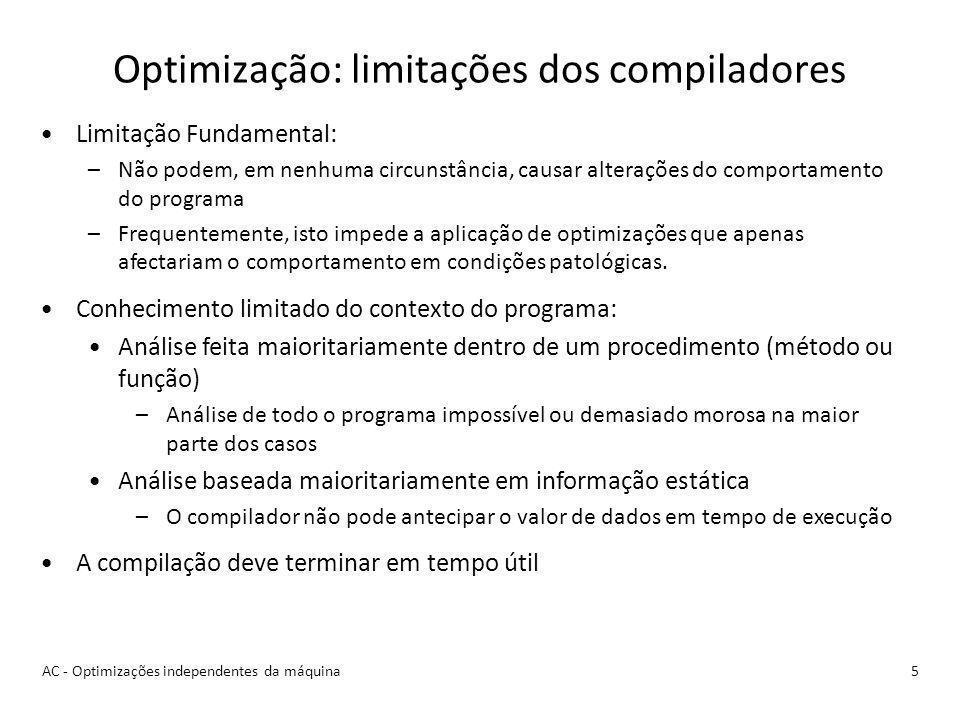 Optimização: limitações dos compiladores 5AC - Optimizações independentes da máquina Limitação Fundamental: –Não podem, em nenhuma circunstância, causar alterações do comportamento do programa –Frequentemente, isto impede a aplicação de optimizações que apenas afectariam o comportamento em condições patológicas.