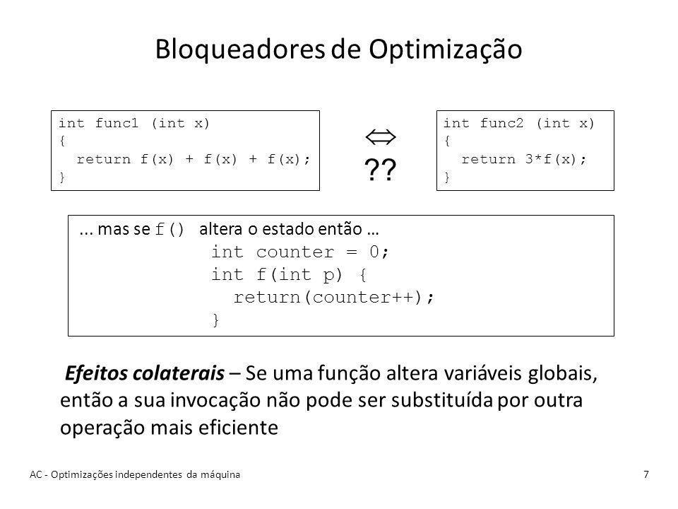 Bloqueadores de Optimização 7 Efeitos colaterais – Se uma função altera variáveis globais, então a sua invocação não pode ser substituída por outra operação mais eficiente int func1 (int x) { return f(x) + f(x) + f(x); } int func2 (int x) { return 3*f(x); } ??...