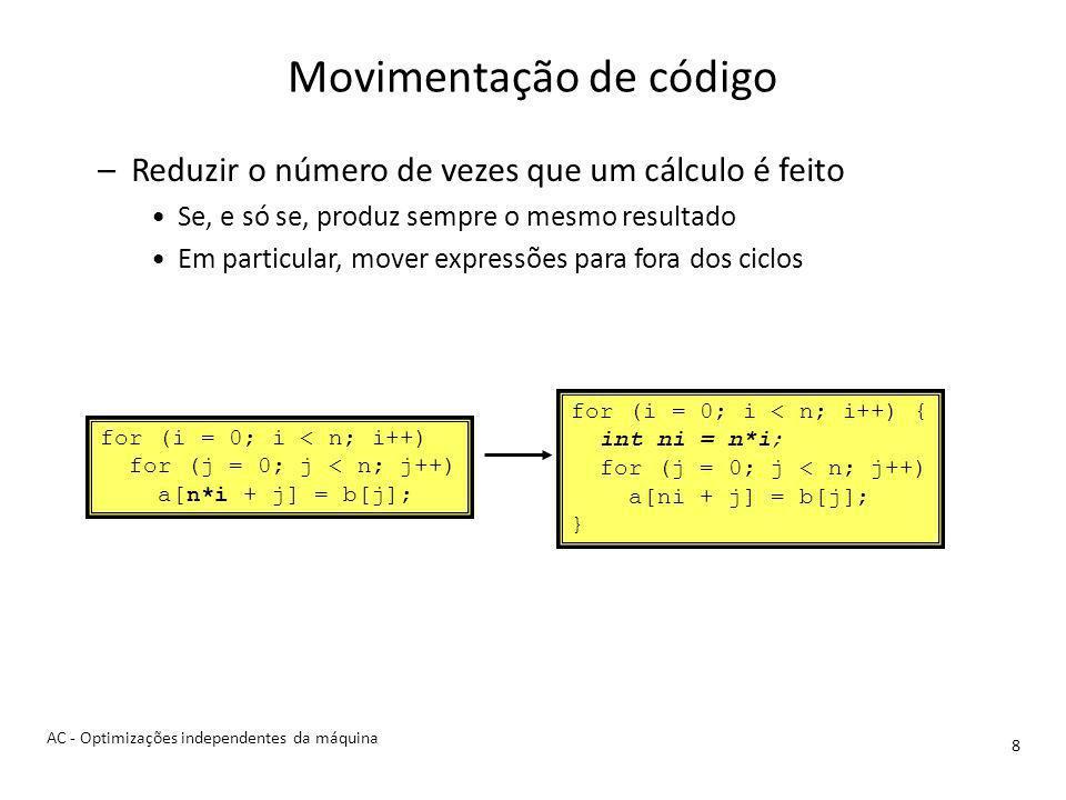Movimentação de código 8 –Reduzir o número de vezes que um cálculo é feito Se, e só se, produz sempre o mesmo resultado Em particular, mover expressões para fora dos ciclos for (i = 0; i < n; i++) for (j = 0; j < n; j++) a[n*i + j] = b[j]; for (i = 0; i < n; i++) { int ni = n*i; for (j = 0; j < n; j++) a[ni + j] = b[j]; } AC - Optimizações independentes da máquina