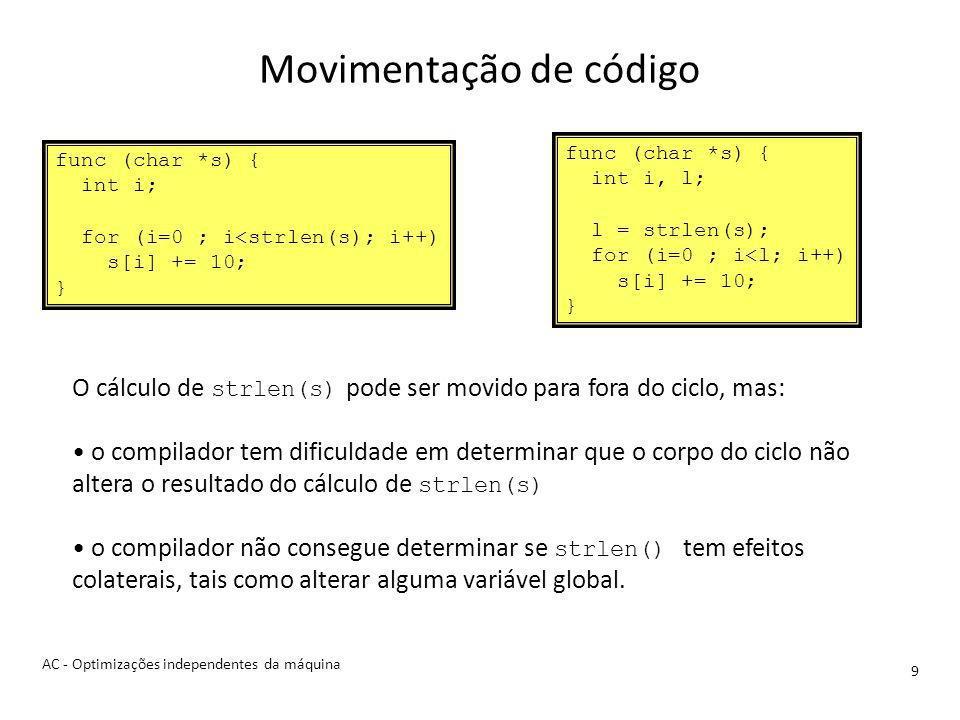 Movimentação de código 9 O cálculo de strlen(s) pode ser movido para fora do ciclo, mas: o compilador tem dificuldade em determinar que o corpo do ciclo não altera o resultado do cálculo de strlen(s) o compilador não consegue determinar se strlen() tem efeitos colaterais, tais como alterar alguma variável global.