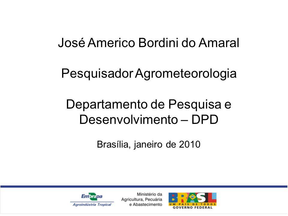 José Americo Bordini do Amaral Pesquisador Agrometeorologia Departamento de Pesquisa e Desenvolvimento – DPD Brasília, janeiro de 2010
