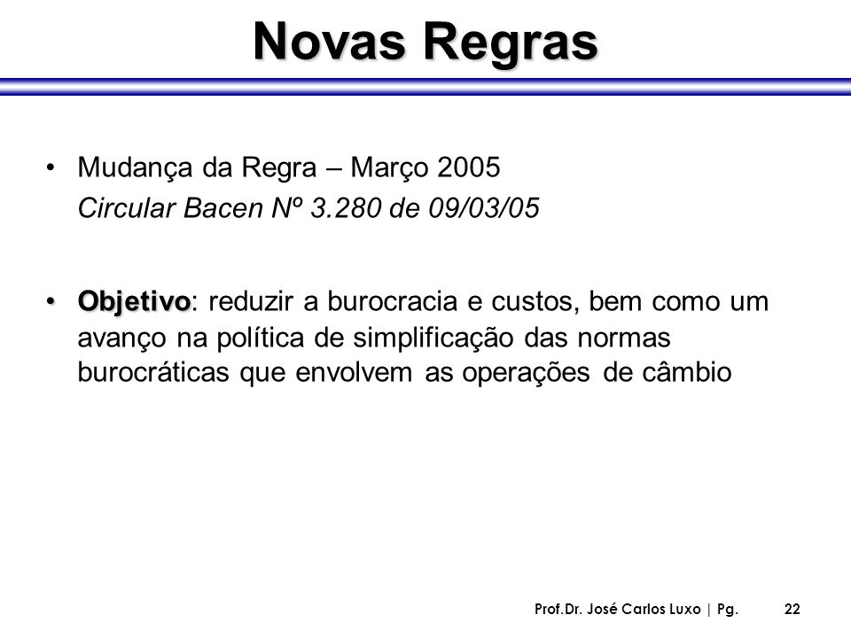 Prof.Dr. José Carlos Luxo | Pg.22 Novas Regras Mudança da Regra – Março 2005 Circular Bacen Nº 3.280 de 09/03/05 ObjetivoObjetivo: reduzir a burocraci