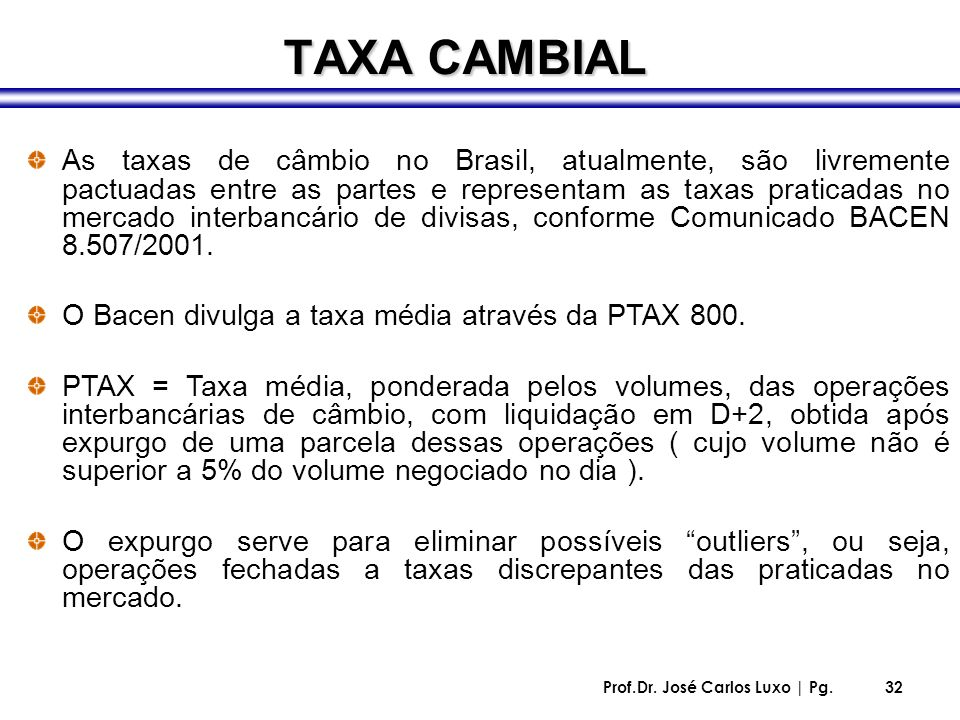 Prof.Dr. José Carlos Luxo | Pg.32 TAXA CAMBIAL As taxas de câmbio no Brasil, atualmente, são livremente pactuadas entre as partes e representam as tax