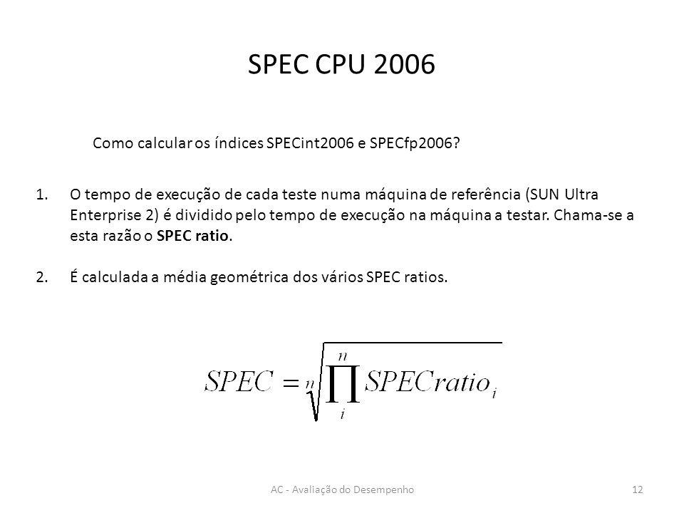SPEC CPU 2006 AC - Avaliação do Desempenho12 Como calcular os índices SPECint2006 e SPECfp2006? 1.O tempo de execução de cada teste numa máquina de re
