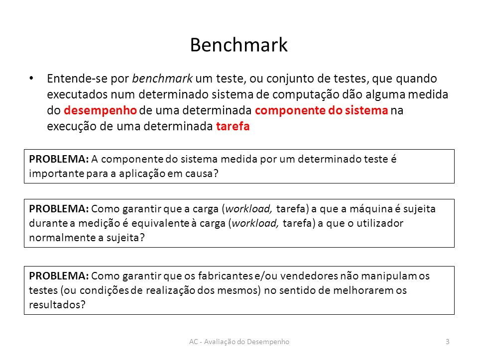 Benchmark Entende-se por benchmark um teste, ou conjunto de testes, que quando executados num determinado sistema de computação dão alguma medida do d