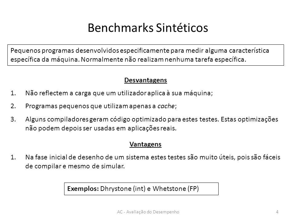 Benchmarks Sintéticos AC - Avaliação do Desempenho4 Pequenos programas desenvolvidos especificamente para medir alguma característica específica da má