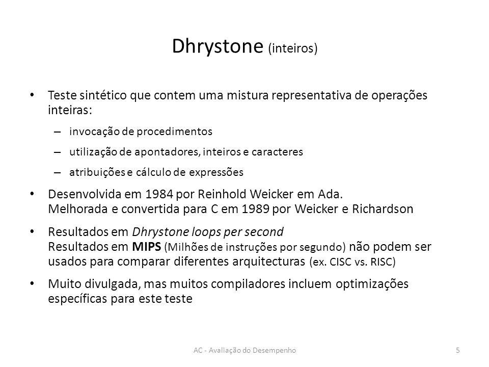 Dhrystone (inteiros) AC - Avaliação do Desempenho5 Teste sintético que contem uma mistura representativa de operações inteiras: – invocação de procedi