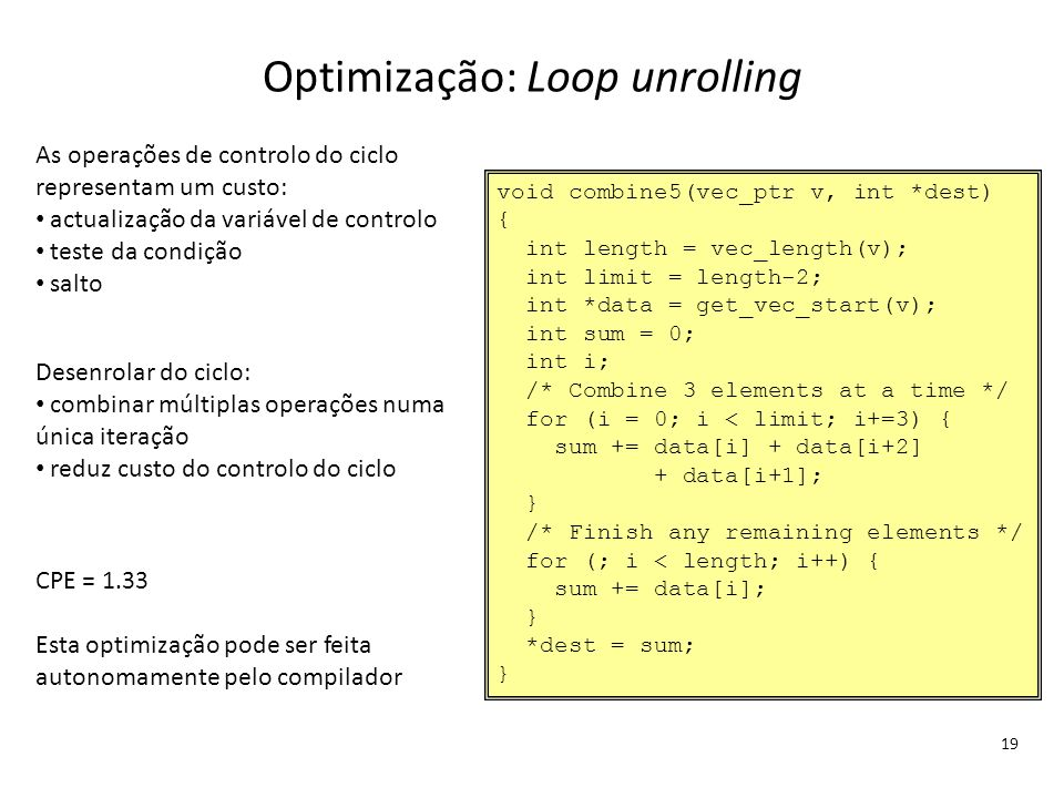 Optimização: Loop unrolling 19 void combine5(vec_ptr v, int *dest) { int length = vec_length(v); int limit = length-2; int *data = get_vec_start(v); i