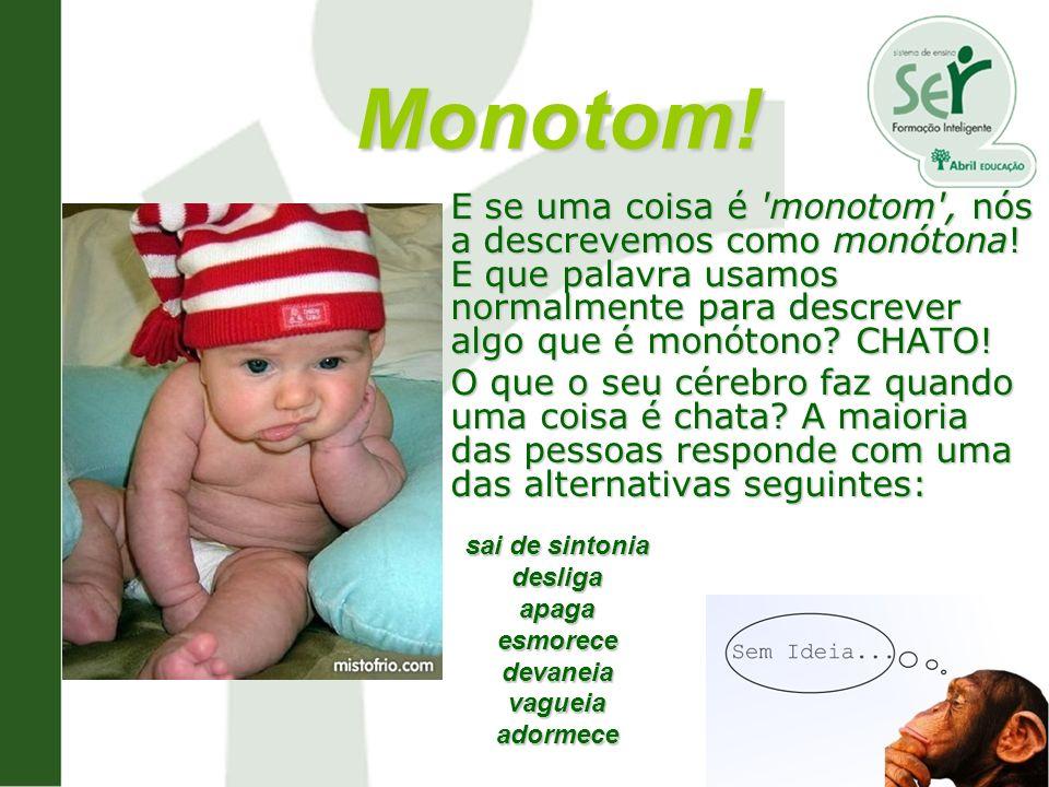 Monotom! E se uma coisa é 'monotom', nós a descrevemos como monótona! E que palavra usamos normalmente para descrever algo que é monótono? CHATO! O qu