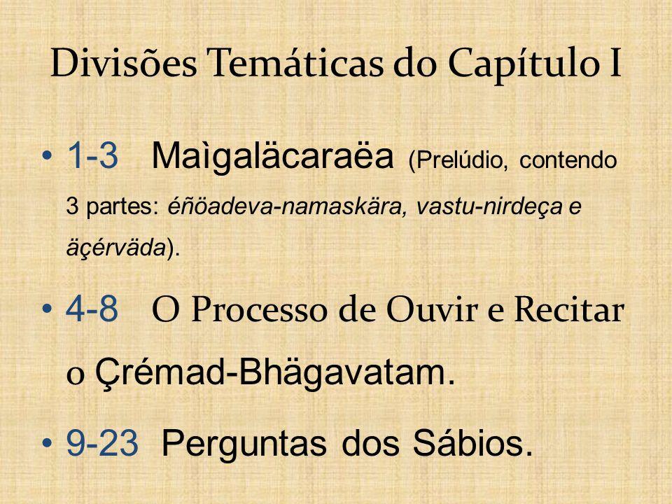 Divisões Temáticas do Capítulo I 1-3 Maìgaläcaraëa (Prelúdio, contendo 3 partes: éñöadeva-namaskära, vastu-nirdeça e äçérväda). 4-8 O Processo de Ouvi