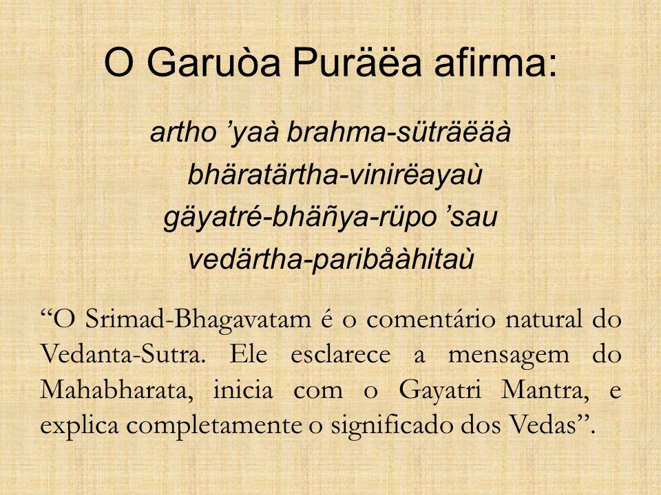 O Garuòa Puräëa afirma: artho yaà brahma-süträëäà bhäratärtha-vinirëayaù gäyatré-bhäñya-rüpo sau vedärtha-paribåàhitaù O Srimad-Bhagavatam é o comentá