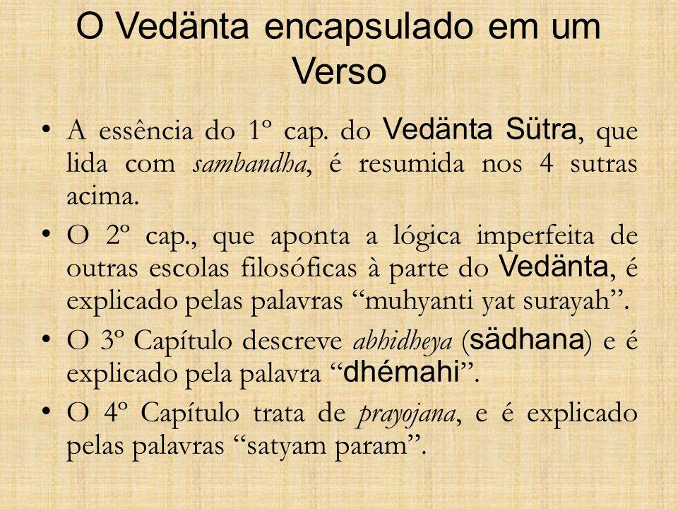 O Vedänta encapsulado em um Verso A essência do 1º cap. do Vedänta Sütra, que lida com sambandha, é resumida nos 4 sutras acima. O 2º cap., que aponta