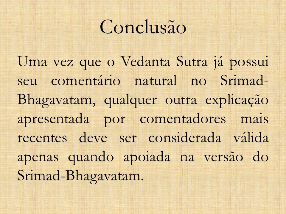 Conclusão Uma vez que o Vedanta Sutra já possui seu comentário natural no Srimad- Bhagavatam, qualquer outra explicação apresentada por comentadores m