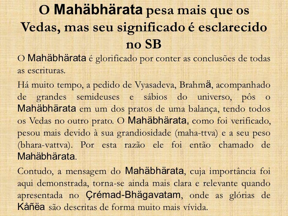 O Mahäbhärata pesa mais que os Vedas, mas seu significado é esclarecido no SB O Mahäbhärata é glorificado por conter as conclusões de todas as escritu