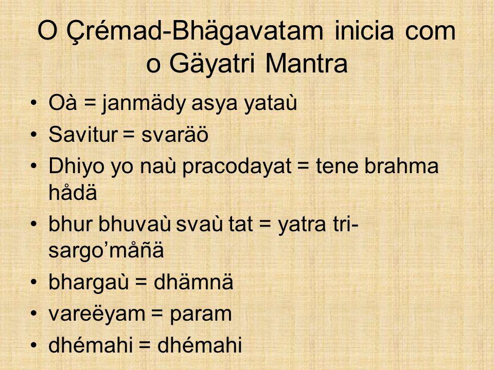 O Çrémad-Bhägavatam inicia com o Gäyatri Mantra Oà = janmädy asya yataù Savitur = svaräö Dhiyo yo naù pracodayat = tene brahma hådä bhur bhuvaù svaù t