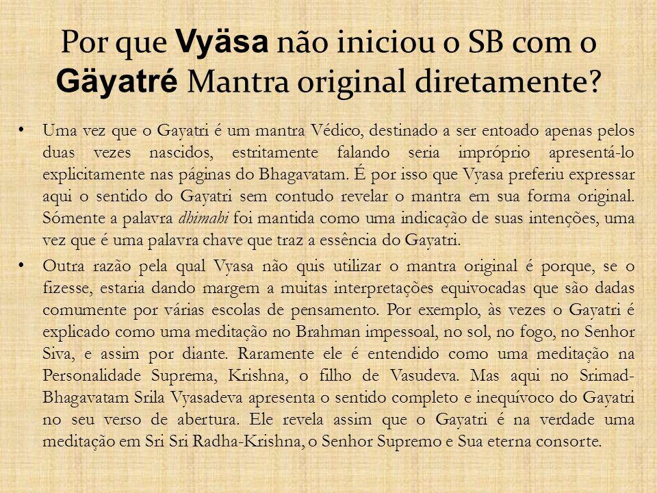Por que Vyäsa não iniciou o SB com o Gäyatré Mantra original diretamente? Uma vez que o Gayatri é um mantra Védico, destinado a ser entoado apenas pel