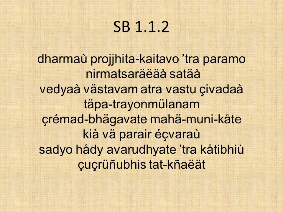SB 1.1.2 dharmaù projjhita-kaitavo tra paramo nirmatsaräëäà satäà vedyaà västavam atra vastu çivadaà täpa-trayonmülanam çrémad-bhägavate mahä-muni-kåt