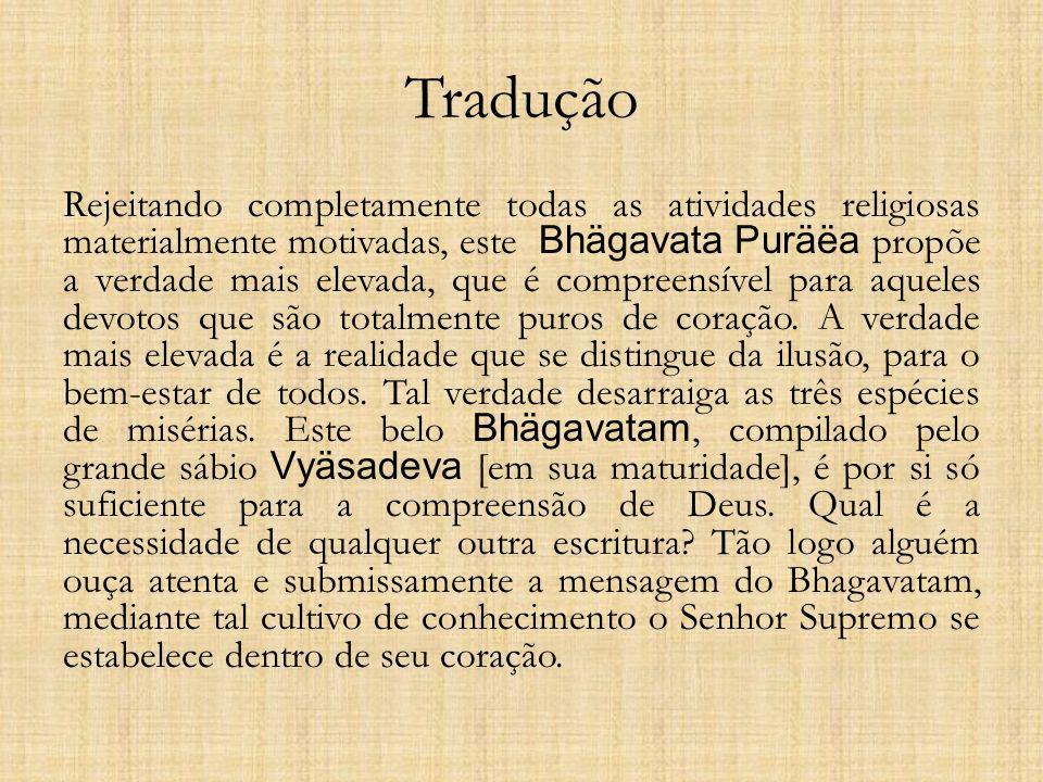 Tradução Rejeitando completamente todas as atividades religiosas materialmente motivadas, este Bhägavata Puräëa propõe a verdade mais elevada, que é c