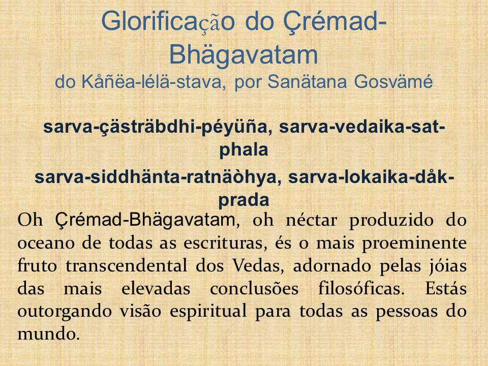 SB 1.1.3 nigama-kalpa-taror galitaà phalaà çuka-mukhäd amåta-drava-saàyutam pibata bhägavataà rasam älayaà muhur aho rasikä bhuvi bhävukäù Ó homens sábios e pensativos, saboreai o Srimad-Bhagavatam, o fruto maduro da árvore dos desejos da literatura védica.