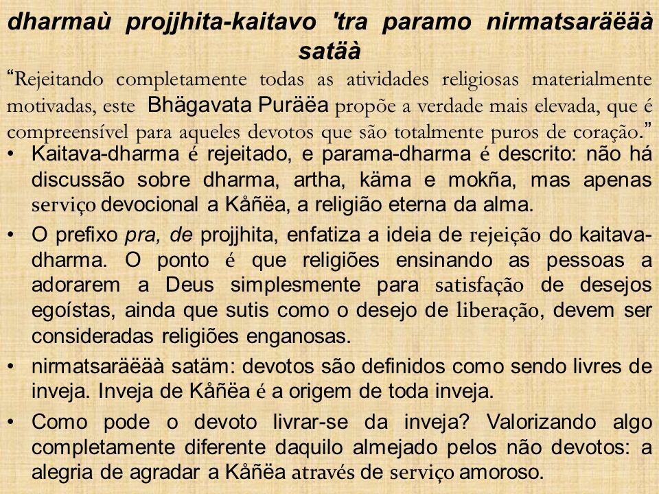 dharmaù projjhita-kaitavo 'tra paramo nirmatsaräëäà satäà Rejeitando completamente todas as atividades religiosas materialmente motivadas, este Bhägav