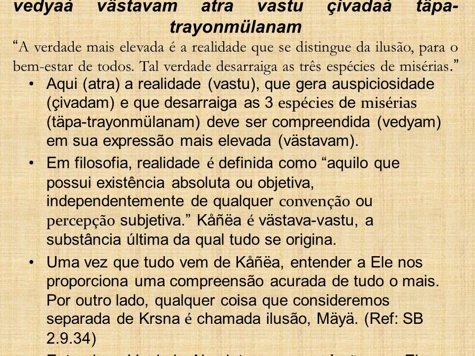 vedyaà västavam atra vastu çivadaà täpa- trayonmülanam A verdade mais elevada é a realidade que se distingue da ilusão, para o bem-estar de todos. Tal