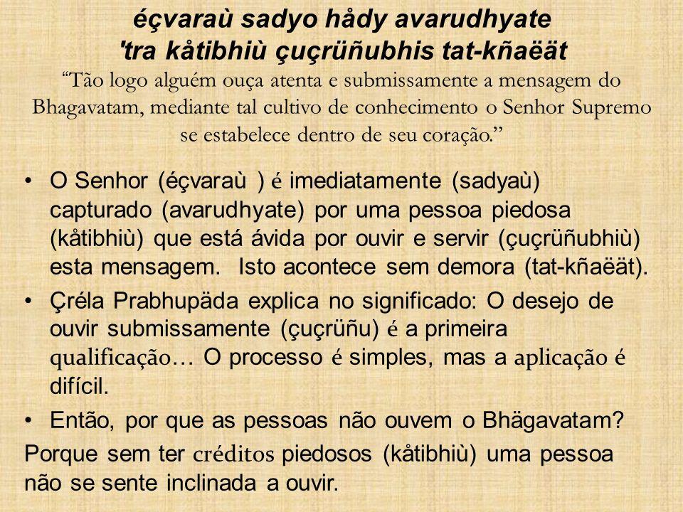 éçvaraù sadyo hådy avarudhyate 'tra kåtibhiù çuçrüñubhis tat-kñaëät Tão logo alguém ouça atenta e submissamente a mensagem do Bhagavatam, mediante tal