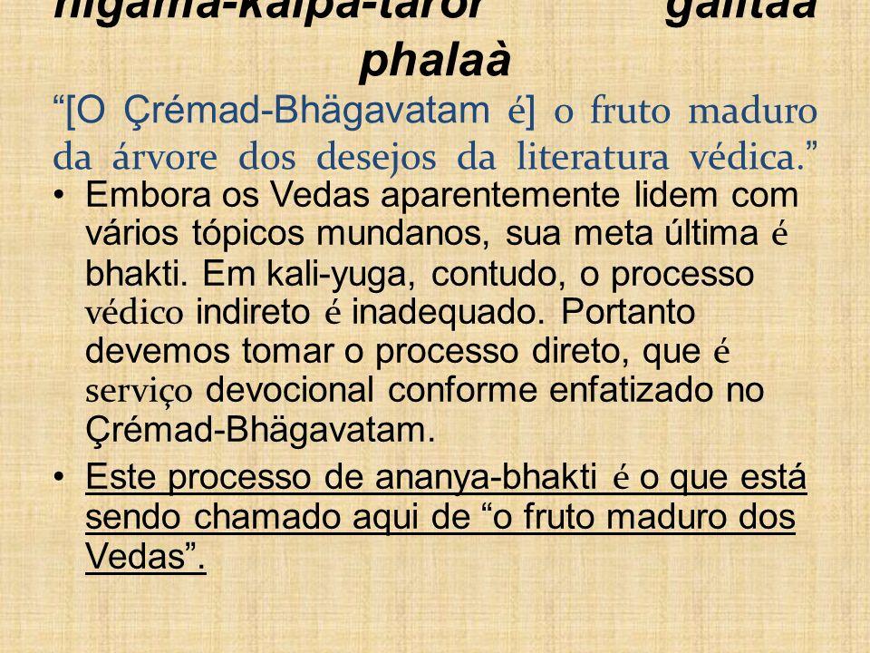 nigama-kalpa-taror galitaà phalaà [O Çrémad-Bhägavatam é ] o fruto maduro da árvore dos desejos da literatura védica. Embora os Vedas aparentemente li