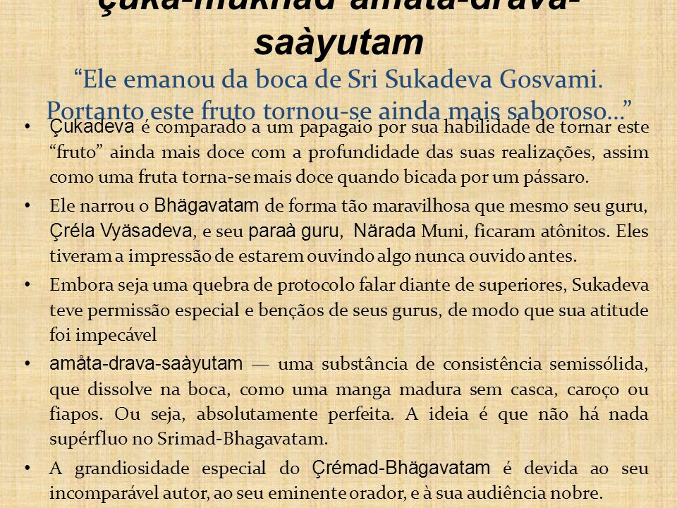 çuka-mukhäd amåta-drava- saàyutam Ele emanou da boca de Sri Sukadeva Gosvami. Portanto este fruto tornou-se ainda mais saboroso… Çukadeva é comparado