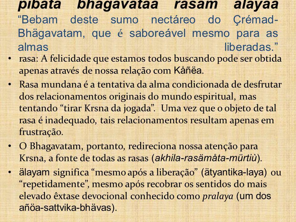 pibata bhägavataà rasam älayaà Bebam deste sumo nectáreo do Çrémad- Bhägavatam, que é saboreável mesmo para as almas liberadas. rasa: A felicidade que