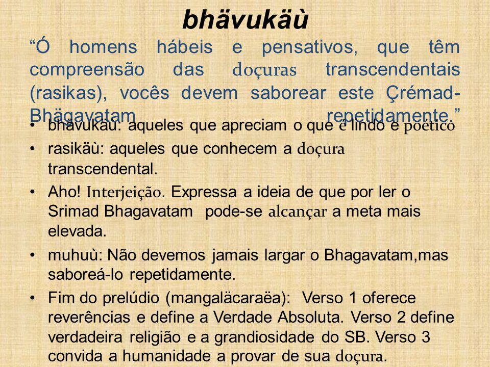 muhur aho rasikä bhuvi bhävukäù Ó homens hábeis e pensativos, que têm compreensão das doçuras transcendentais (rasikas), vocês devem saborear este Çré