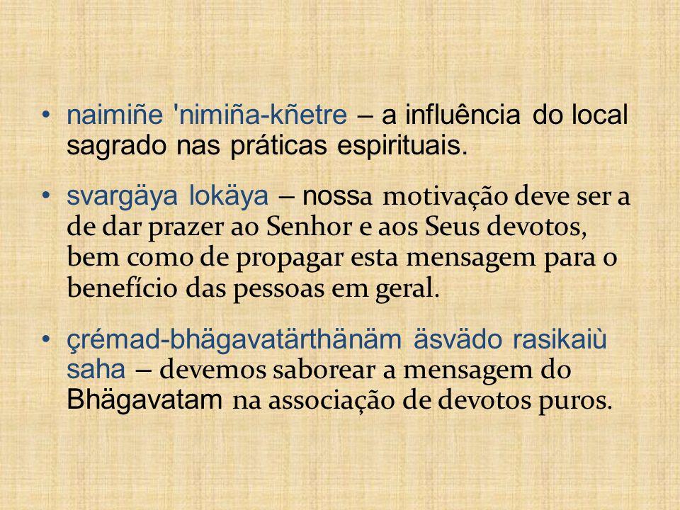 naimiñe 'nimiña-kñetre – a influência do local sagrado nas práticas espirituais. svargäya lokäya – noss a motivação deve ser a de dar prazer ao Senhor