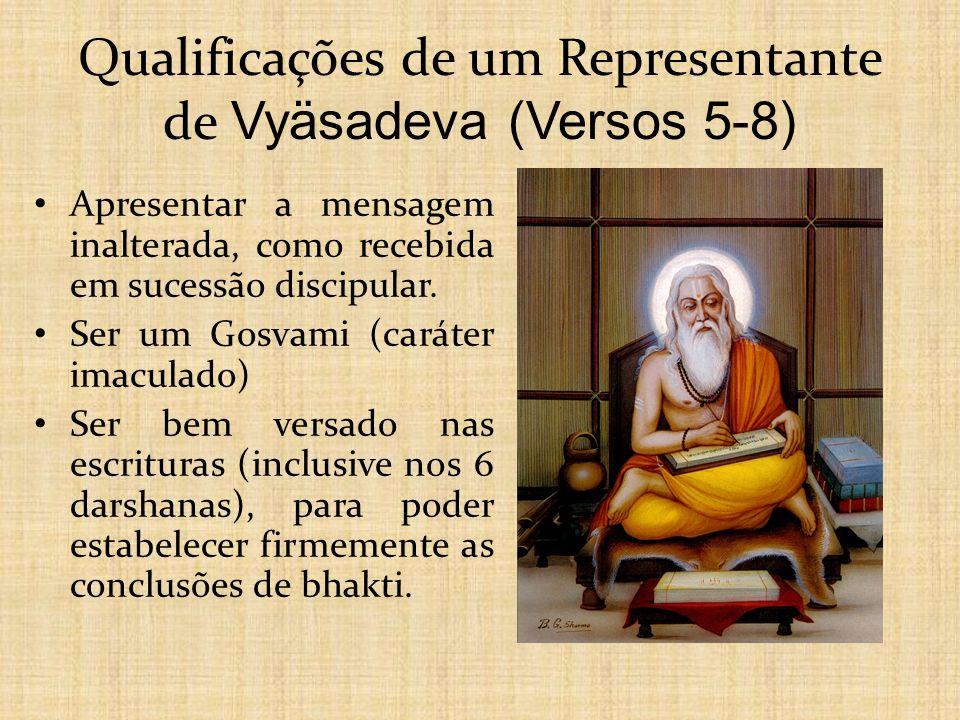 Qualificações de um Representante de Vyäsadeva (Versos 5-8) Apresentar a mensagem inalterada, como recebida em sucessão discipular. Ser um Gosvami (ca