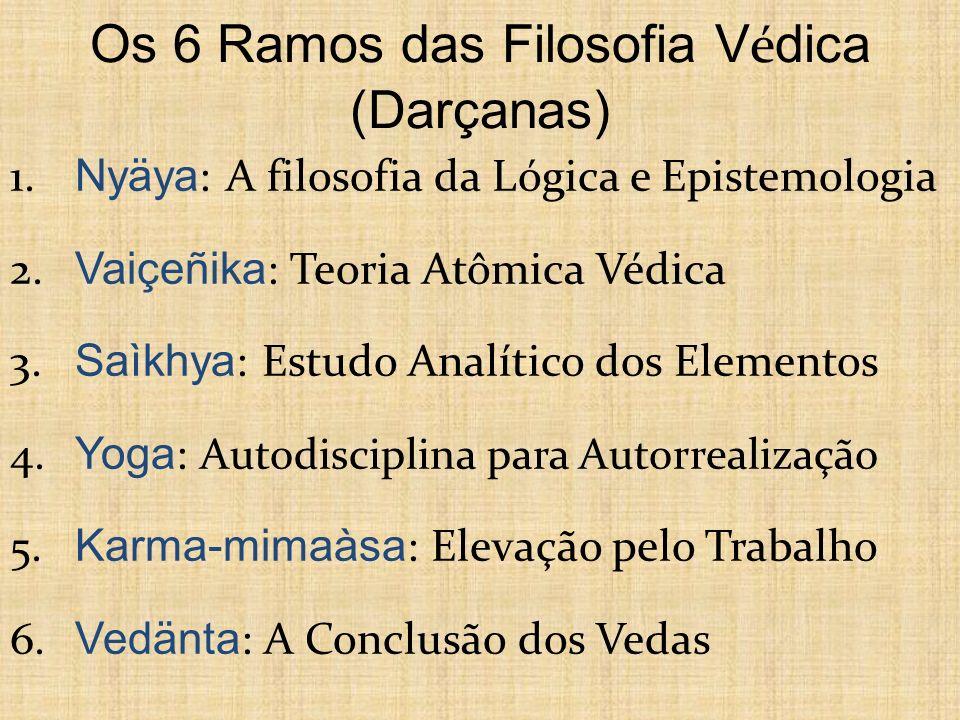 Os 6 Ramos das Filosofia V é dica (Darçanas) 1. Nyäya : A filosofia da Lógica e Epistemologia 2. Vaiçeñika : Teoria Atômica Védica 3. Saìkhya : Estudo