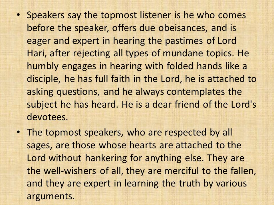 Speakers say the topmost listener is he who comes before the speaker, offers due obeisances, and is eager and expert in hearing the pastimes of Lord H
