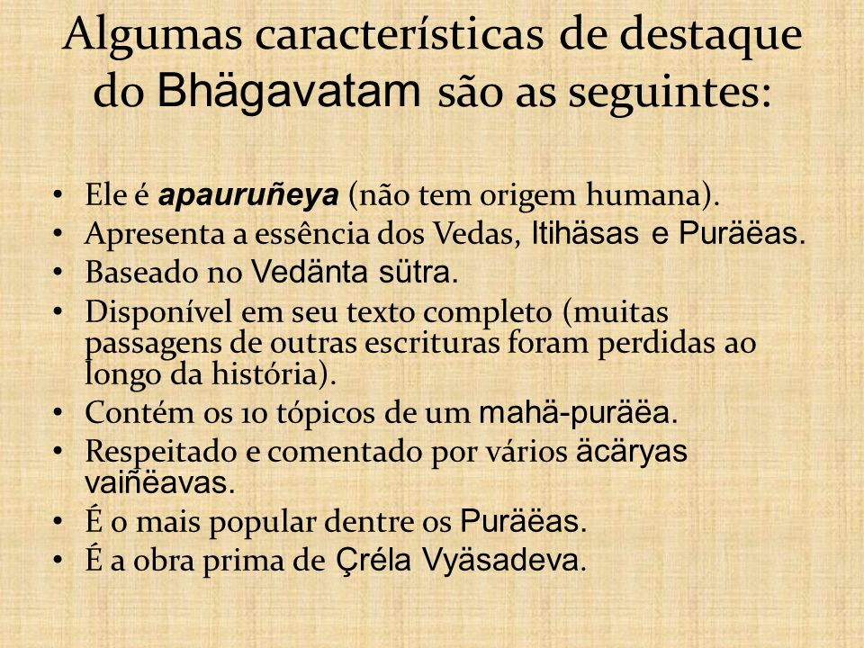 Algumas características de destaque do Bhägavatam são as seguintes: Ele é apauruñeya (não tem origem humana). Apresenta a essência dos Vedas, Itihäsas