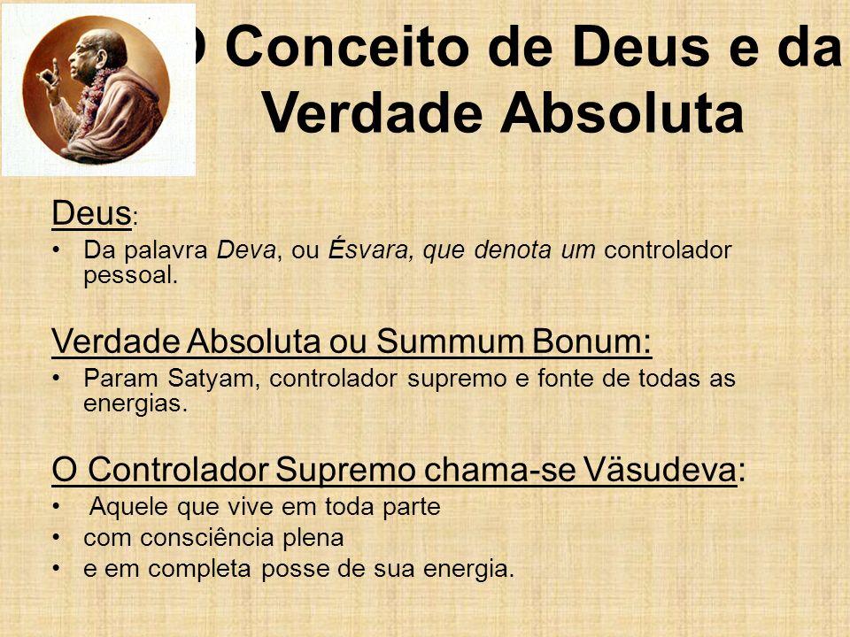 O Conceito de Deus e da Verdade Absoluta Deus : Da palavra Deva, ou Ésvara, que denota um controlador pessoal. Verdade Absoluta ou Summum Bonum: Param