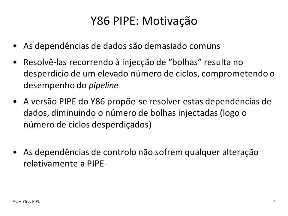 Y86 PIPE: Motivação As dependências de dados são demasiado comuns Resolvê-las recorrendo à injecção de bolhas resulta no desperdício de um elevado núm