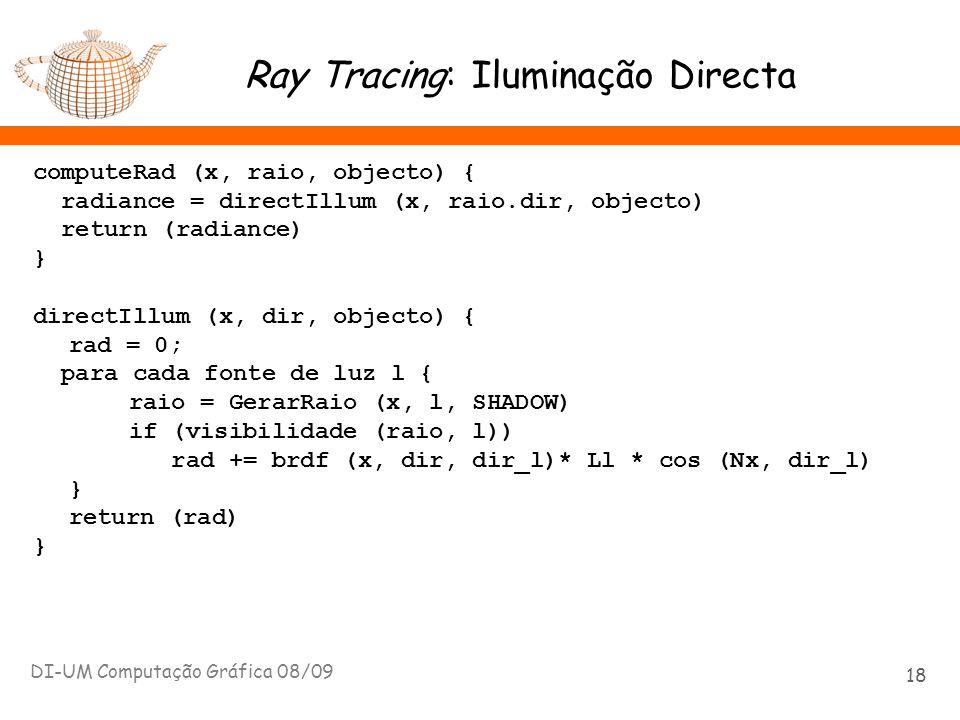 Ray Tracing: Iluminação Directa computeRad (x, raio, objecto) { radiance = directIllum (x, raio.dir, objecto) return (radiance) } directIllum (x, dir,