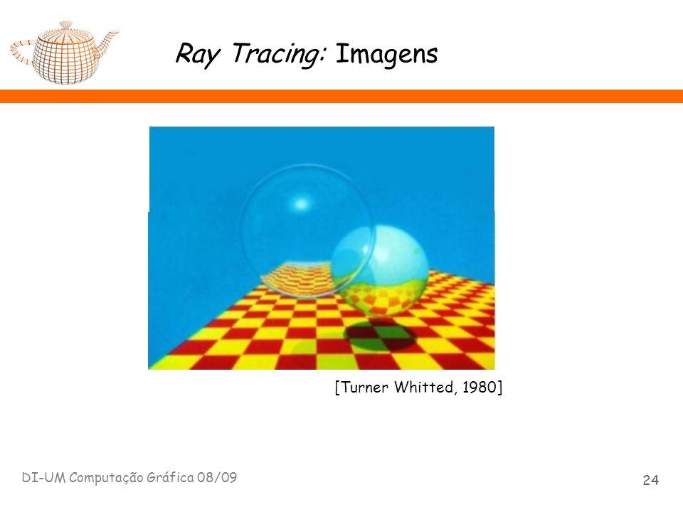 Ray Tracing: Imagens DI-UM Computação Gráfica 08/09 24 [Turner Whitted, 1980]