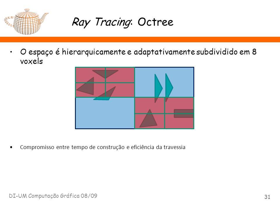 Ray Tracing: Octree O espaço é hierarquicamente e adaptativamente subdividido em 8 voxels DI-UM Computação Gráfica 08/09 31 Compromisso entre tempo de