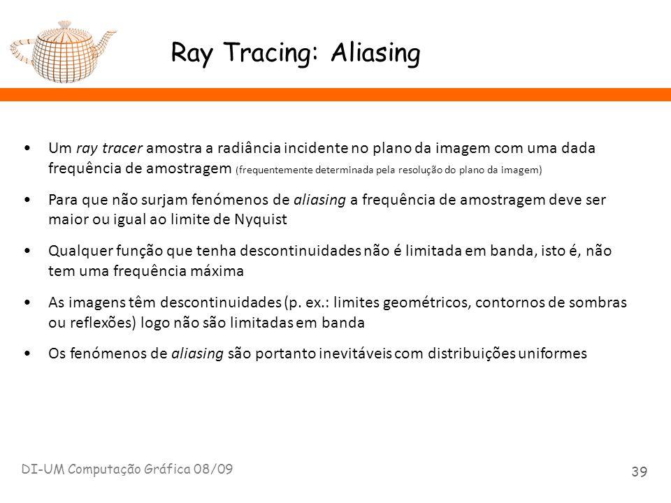Ray Tracing: Aliasing DI-UM Computação Gráfica 08/09 39 Um ray tracer amostra a radiância incidente no plano da imagem com uma dada frequência de amos