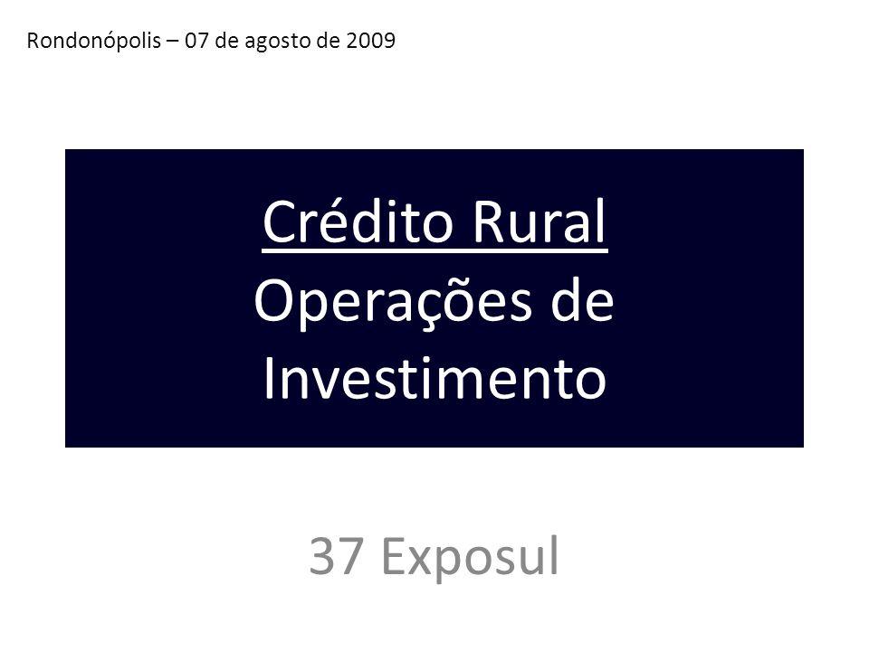 Rondonópolis – 07 de agosto de 2009 37 Exposul Crédito Rural Operações de Investimento